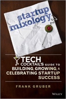 Startup Mixology: Tech Cocktail's Guide To Building, Growing & Celebrating Startup Success by Frank